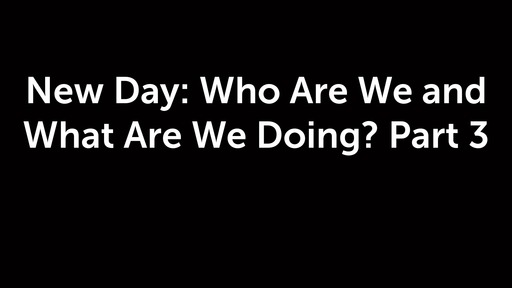 New Day: Who Are We and What Are We Doing? Part 3