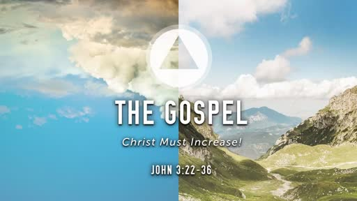 The Gospel: Christ Must Increase!