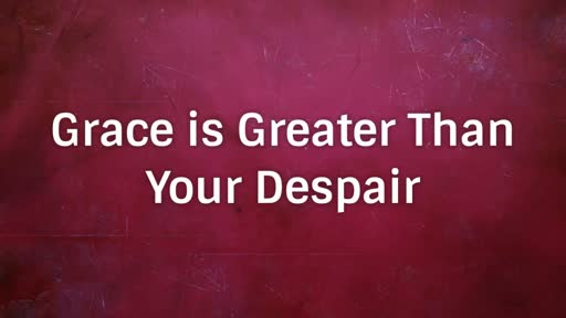 God's Grace is Greater Than Your Despair