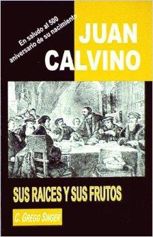 Juan Calvino: Sus raíces y sus frutos